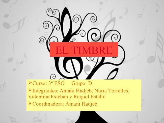 EL TIMBRECurso: 3º ESO Grupo: DIntegrantes: Amani Hadjeb, Nuria Torrelles,Valentina Esteban y Raquel EstalloCoordinador...