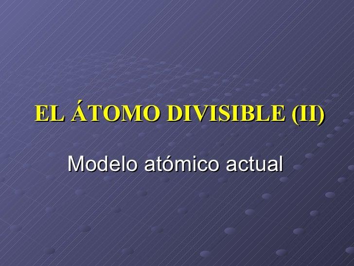EL ÁTOMO DIVISIBLE (II) Modelo atómico actual