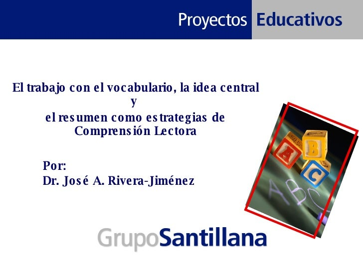 Por:  Dr. José A. Rivera-Jiménez El trabajo con el vocabulario, la idea central y  el resumen como estrategias de Comprens...