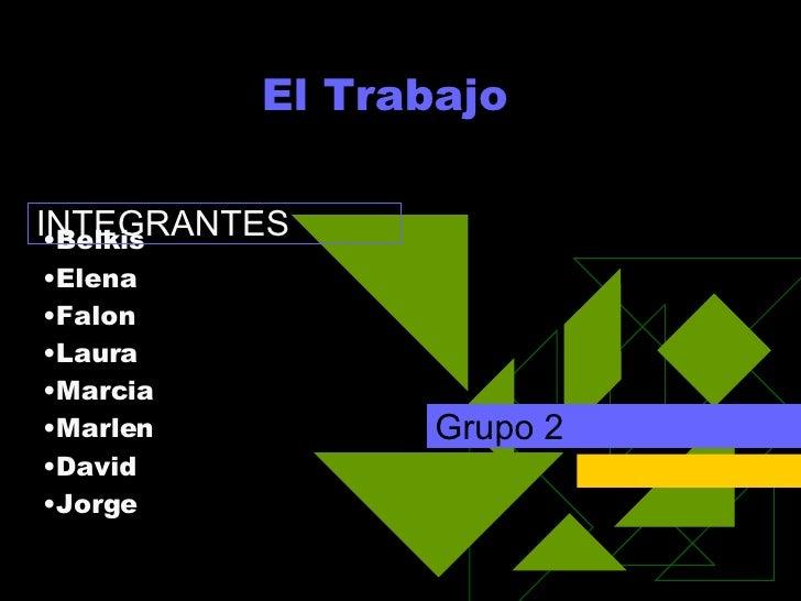 El Trabajo  Grupo 2 <ul><li>Belkis </li></ul><ul><li>Elena </li></ul><ul><li>Falon </li></ul><ul><li>Laura </li></ul><ul><...