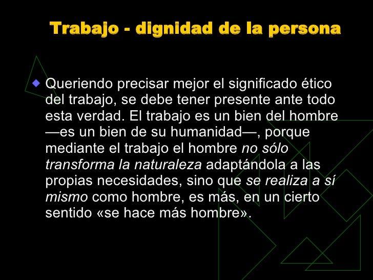 Trabajo - dignidad de la persona <ul><li>Queriendo precisar mejor el significado ético del trabajo, se debe tener presente...