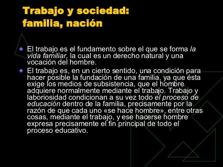 Trabajo y sociedad:  familia, nación <ul><li>El trabajo es el fundamento sobre el que se forma  la vida familiar,  la cual...