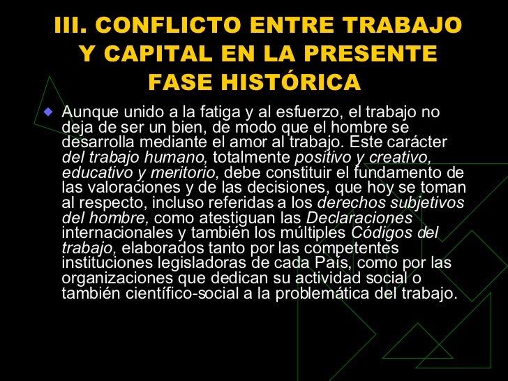 III. CONFLICTO ENTRE TRABAJO Y CAPITAL EN LA PRESENTE FASE HISTÓRICA  <ul><li>Aunque unido a la fatiga y al esfuerzo, el t...