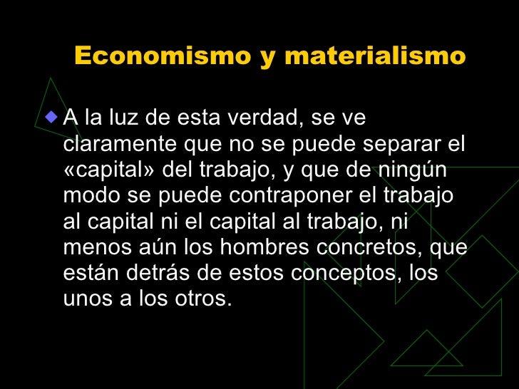 Economismo y materialismo  <ul><li>A la luz de esta verdad, se ve claramente que no se puede separar el «capital» del trab...