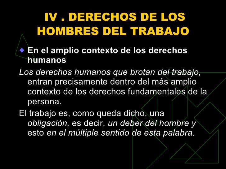 IV . DERECHOS DE LOS HOMBRES DEL TRABAJO  <ul><li>En el amplio contexto de los derechos humanos </li></ul><ul><li>Los dere...
