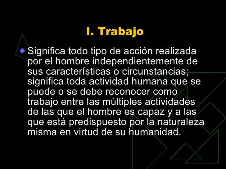 I. Trabajo <ul><li>Significa todo tipo de acción realizada por el hombre independientemente de sus características o circu...