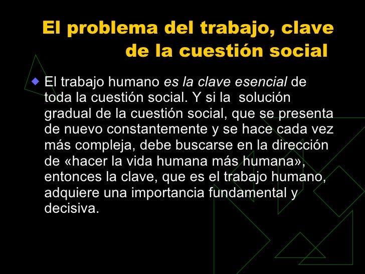 El problema del trabajo, clave de la cuestión social  <ul><li>El trabajo humano  es la clave esencial  de toda la cuestión...