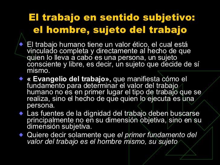 El trabajo en sentido subjetivo: el hombre, sujeto del trabajo   <ul><li>El trabajo humano tiene un valor ético, el cual e...