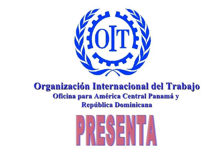 PRESENTA Organización Internacional del Trabajo Oficina para América Central Panamá y  República Dominicana