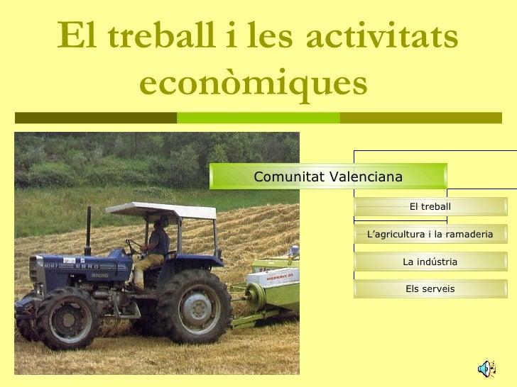 El treball i les activitats econòmiques   Comunitat Valenciana El treball L'agricultura i la ramaderia La indústria Els se...