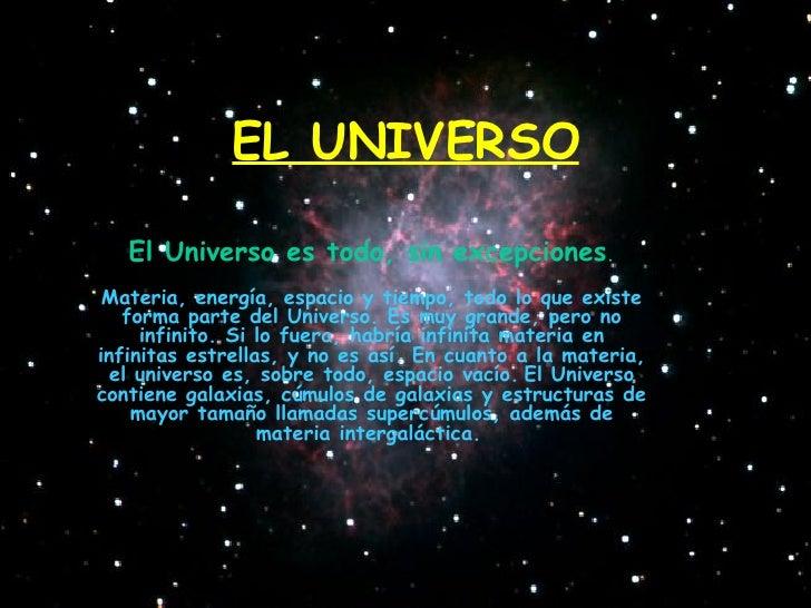 EL UNIVERSO El Universo es todo, sin excepciones . Materia, energía, espacio y tiempo, todo lo que existe forma parte del ...