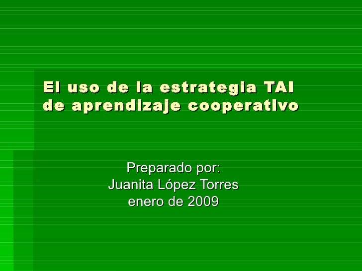El uso de la estrategia TAI  de aprendizaje cooperativo Preparado por: Juanita López Torres enero de 2009