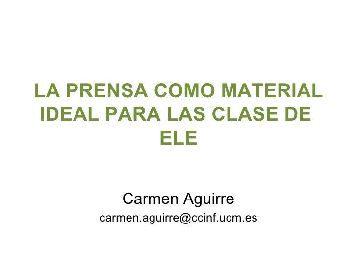 LA PRENSA COMO MATERIAL IDEAL PARA LAS CLASE DE  ELE Carmen Aguirre [email_address]
