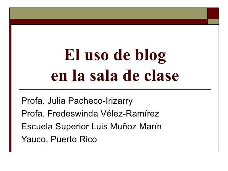 El uso de blog en la sala de clase Profa. Julia Pacheco-Irizarry Profa. Fredeswinda Vélez-Ramírez Escuela Superior Luis Mu...
