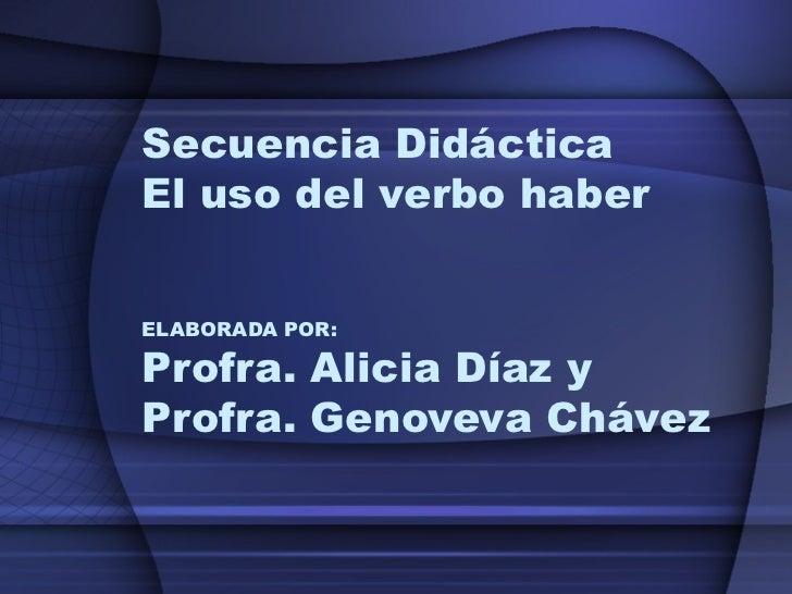Secuencia Didáctica El uso del verbo haber ELABORADA POR: Profra. Alicia Díaz y Profra. Genoveva Chávez