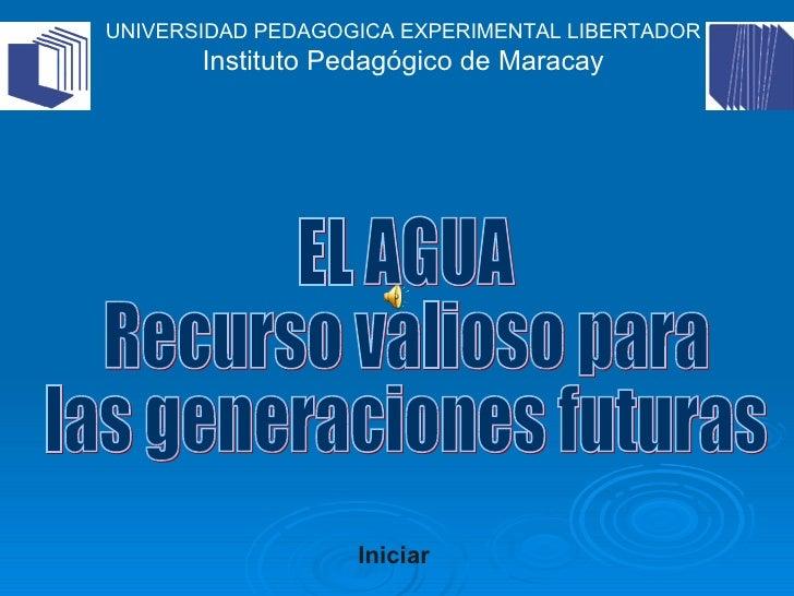 EL AGUA Recurso valioso para las generaciones futuras Iniciar UNIVERSIDAD PEDAGOGICA EXPERIMENTAL LIBERTADOR Instituto Ped...