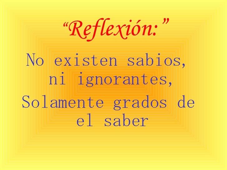 """"""" Reflexión:"""" <ul><li>No existen sabios, ni ignorantes, </li></ul><ul><li>Solamente grados de el saber </li></ul>"""