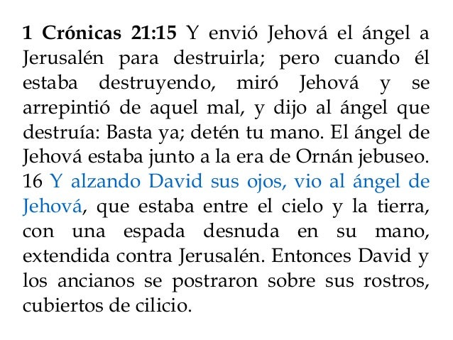 1 Crónicas 21:15 Y envió Jehová el ángel a Jerusalén para destruirla; pero cuando él estaba destruyendo, miró Jehová y se ...