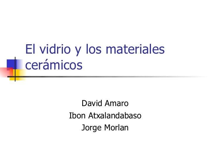 El vidrio y los materiales cerámicos David Amaro Ibon Atxalandabaso Jorge Morlan
