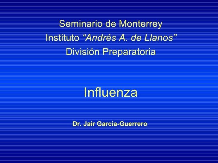 """Influenza Seminario de Monterrey Instituto  """"Andrés A. de Llanos"""" División Preparatoria Dr. Jair García-Guerrero"""