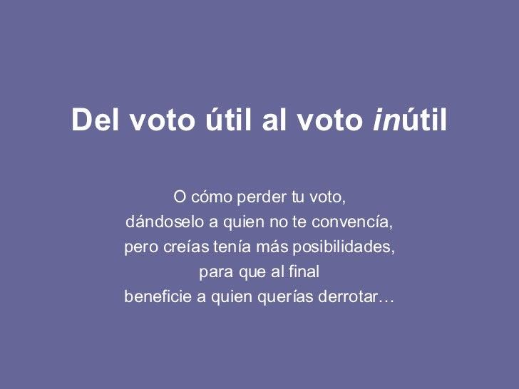 Del voto útil al voto  in útil O cómo perder tu voto, dándoselo a quien no te convencía, pero creías tenía más posibilidad...