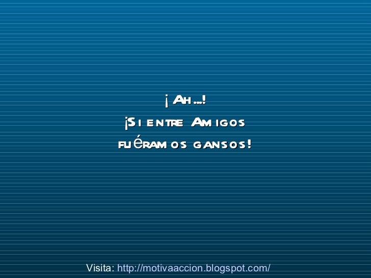 ¡ Ah...! ¡Si entre Amigos fuéramos gansos! Visita:  http://motivaaccion.blogspot.com/