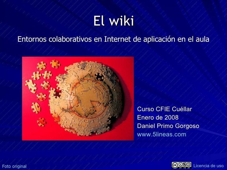 El wiki Curso CFIE Cuéllar Enero de 2008 Daniel Primo Gorgoso www.5lineas.com   Entornos colaborativos en Internet de apli...