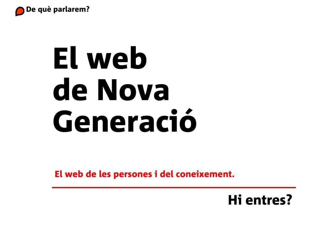 De què parlarem?           El web       de Nova       Generació        El web de les persones i del coneixement.          ...
