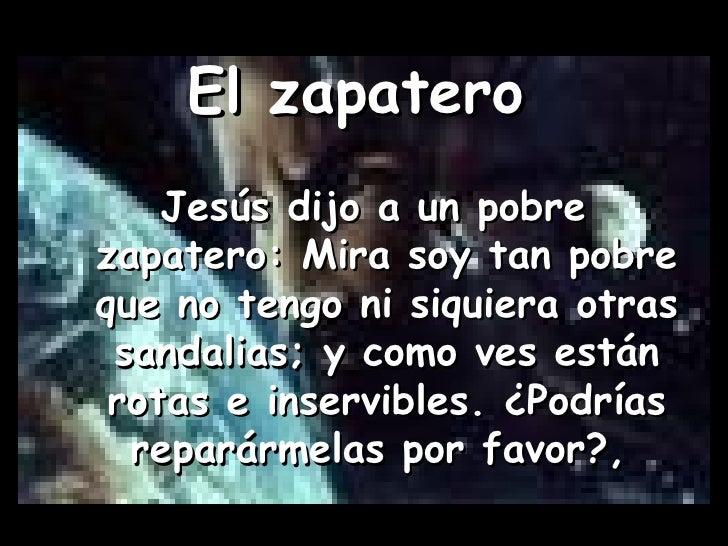 El zapatero   Jesús dijo a un pobre zapatero: Mira soy tan pobre que no tengo ni siquiera otras sandalias; y como ves está...