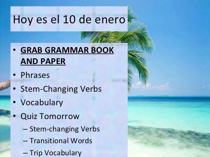 Hoy es el 10 de enero <ul><li>GRAB GRAMMAR BOOK AND PAPER </li></ul><ul><li>Phrases </li></ul><ul><li>Stem-Changing Verbs ...