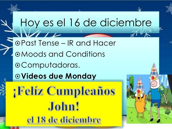 Hoy es el 16 de diciembre Past Tense – IR and Hacer Moods and Conditions Computadoras. Videos due Monday