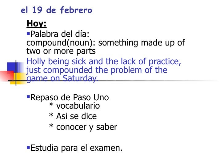 el 19 de febrero <ul><li>Hoy: </li></ul><ul><li>Palabra del d ía: compound(noun): something made up of two or more parts <...