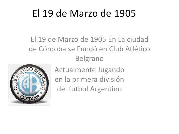 El 19 de Marzo de 1905<br />El 19 de Marzo de 1905 En La ciudad de Córdoba se Fundó en Club Atlético Belgrano <br />Actua...