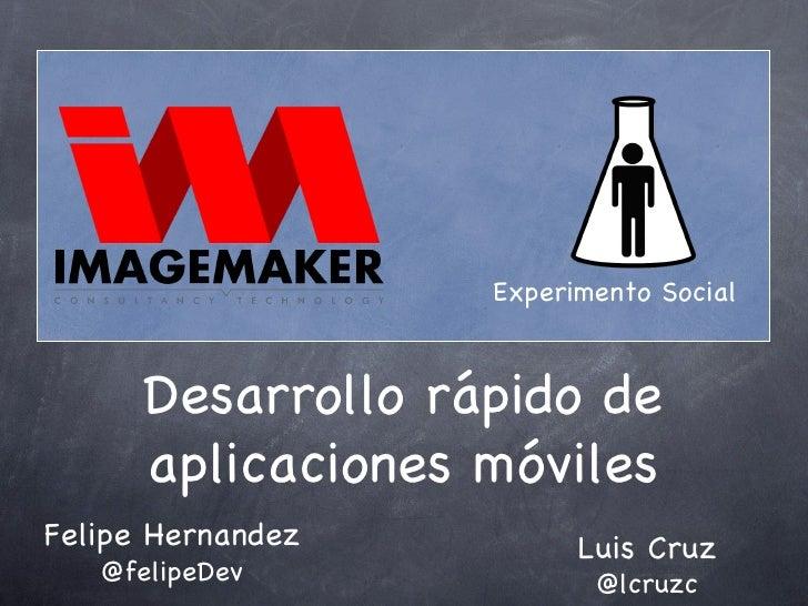 Desarrollo rápido de aplicaciones móviles Felipe Hernandez @felipeDev Luis Cruz @lcruzc Experimento Social