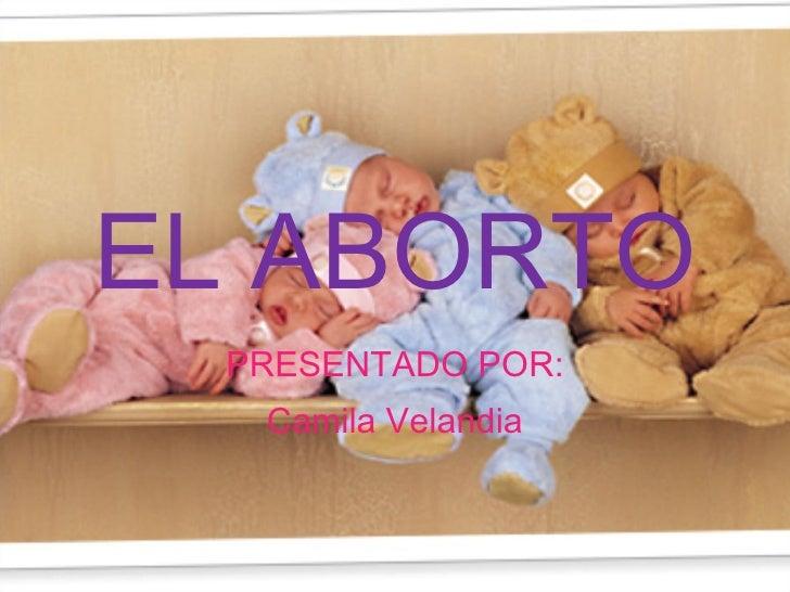 EL ABORTO PRESENTADO POR: Camila Velandia