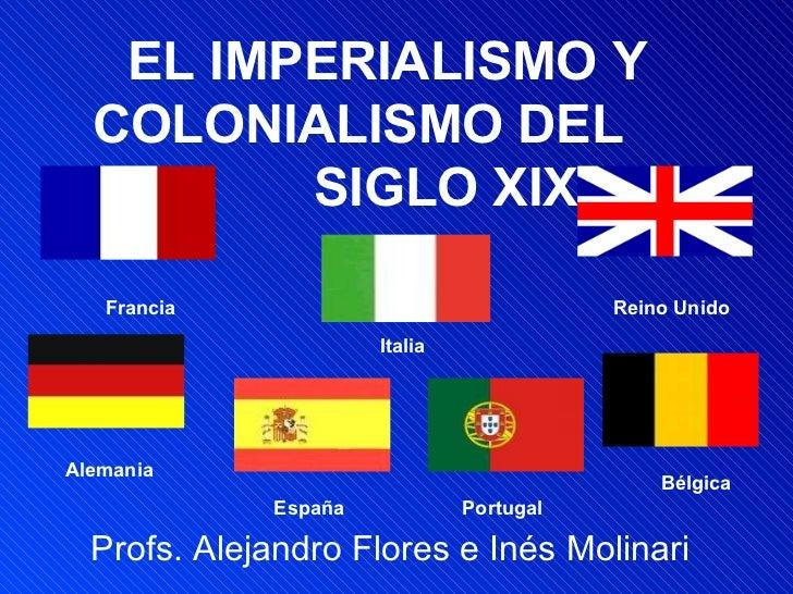 EL IMPERIALISMO Y COLONIALISMO DEL  SIGLO XIX Profs. Alejandro Flores e Inés Molinari Alemania Francia Reino Unido Italia ...
