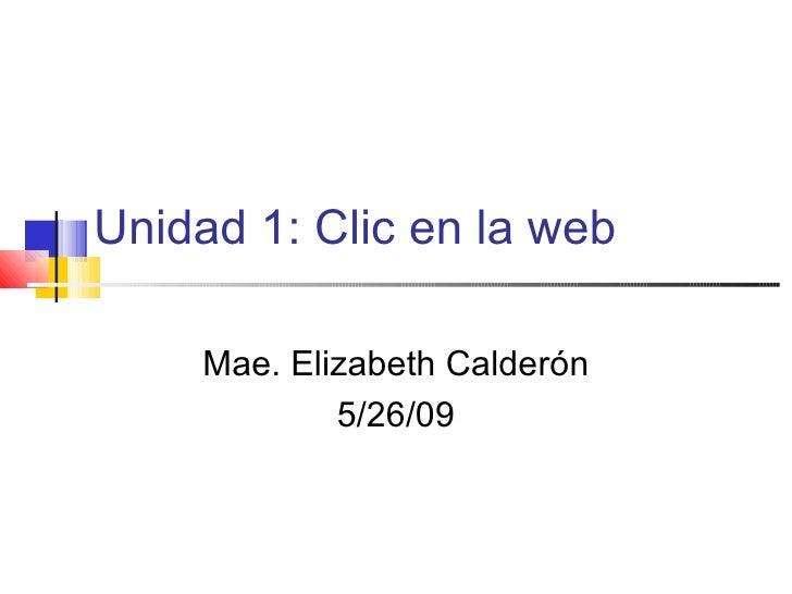 Unidad 1: Clic en la web Mae. Elizabeth Calder ón 5/26/09
