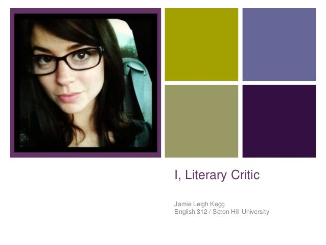 +I, Literary CriticJamie Leigh KeggEnglish 312 / Seton Hill University