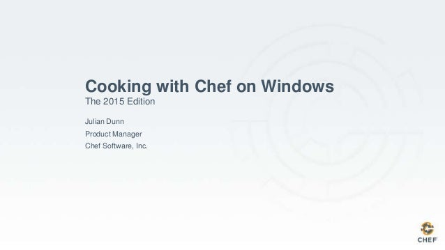 Cooking with Chef on Windows The 2015 Edition Julian Dunn Product Manager Chef Software, Inc.