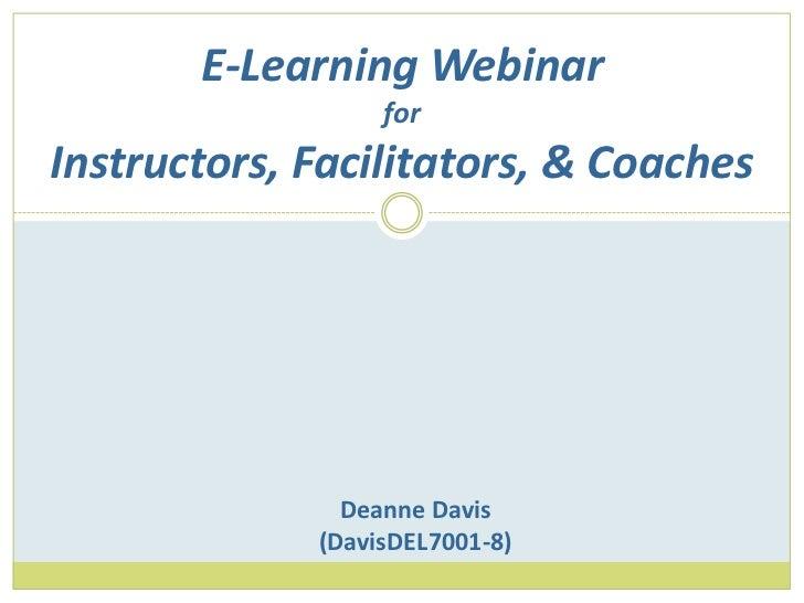 E-Learning WebinarforInstructors, Facilitators, & Coaches<br />Deanne Davis<br />(DavisDEL7001-8)<br />