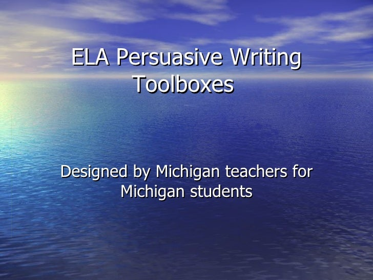 ELA Persuasive Writing Toolboxes  Designed by Michigan teachers for Michigan students