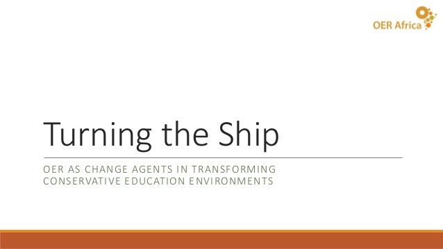 Turning the Ship OER AS CHANGE AGENTS IN TRANSFORMING CONSERVATIVE EDUCATION ENVIRONMENTS