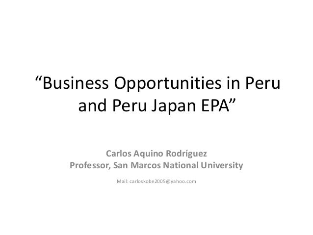"""Business Opportunities in Peru and Peru Japan EPA"" Carlos Aquino Rodríguez Professor, San Marcos National University Mail..."