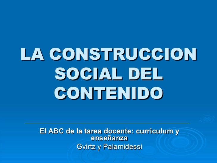 LA CONSTRUCCION SOCIAL DEL CONTENIDO El ABC de la tarea docente: curriculum y enseñanza Gvirtz y Palamidessi