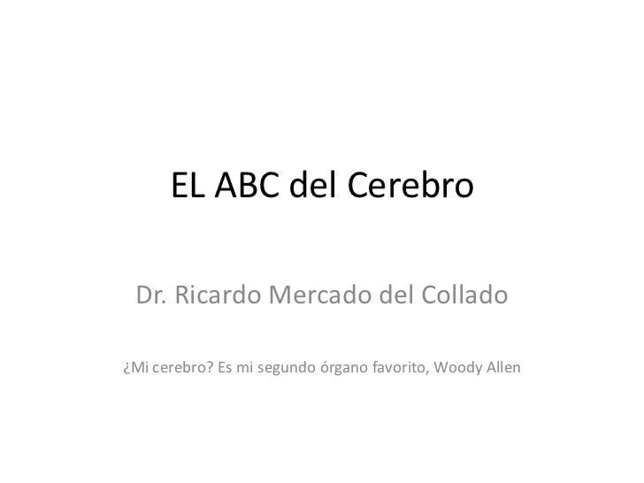 EL ABC del Cerebro Dr. Ricardo Mercado del Collado¿Mi cerebro? Es mi segundo órgano favorito, Woody Allen