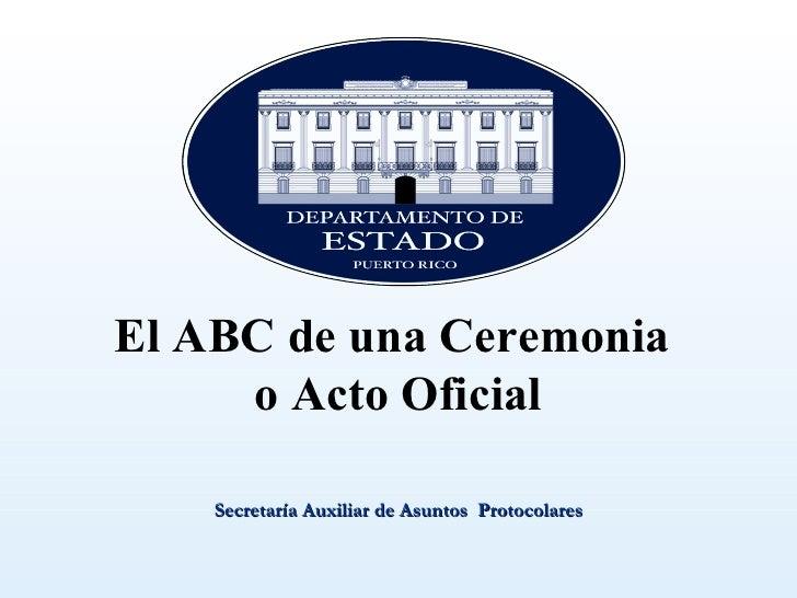 El ABC de una Ceremonia     o Acto Oficial    Secretaría Auxiliar de Asuntos Protocolares