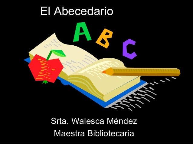 El Abecedario  Srta. Walesca Méndez Maestra Bibliotecaria