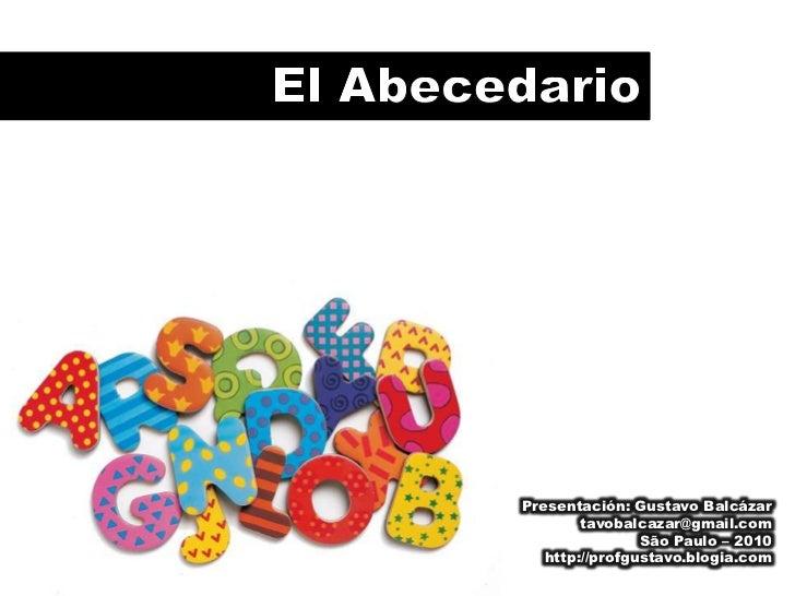 El Abecedario<br />Presentación: Gustavo Balcázar<br />tavobalcazar@gmail.com<br />São Paulo – 2010<br />http://profgustav...