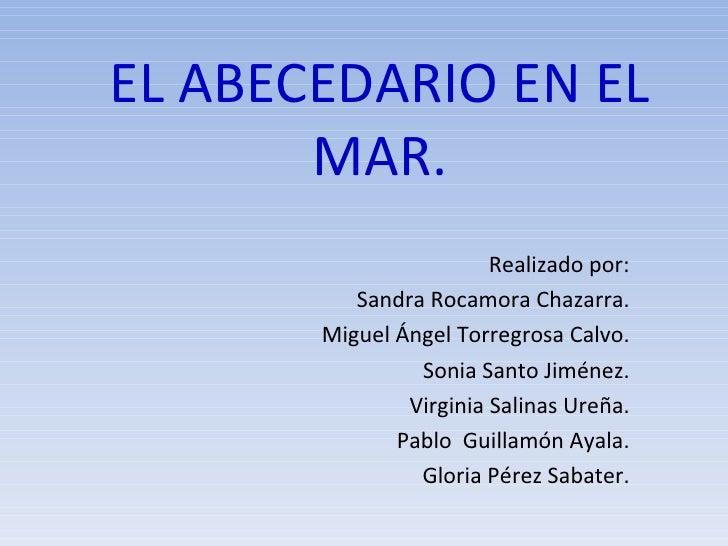 EL ABECEDARIO EN EL MAR. Realizado por: Sandra Rocamora Chazarra. Miguel Ángel Torregrosa Calvo. Sonia Santo Jiménez. Virg...