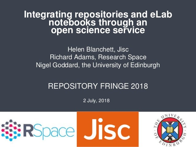 Integrating repositories and eLab notebooks through an open science service REPOSITORY FRINGE 2018 Helen Blanchett, Jisc R...